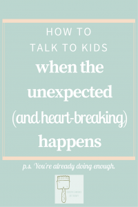 how to talk with kids when the unexpected and heart-breaking happens